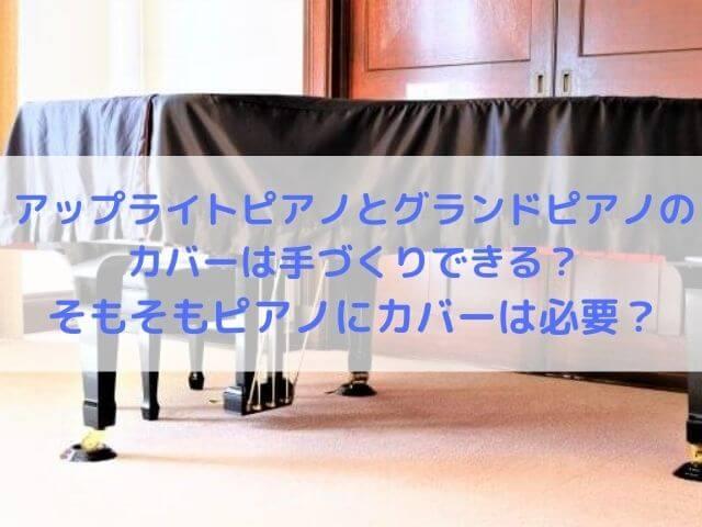 アップライトピアノとグランドピアノのカバーは手づくりできる?そもそもピアノにカバーは必要?