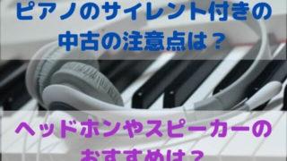 ピアノのサイレント付きの中古の注意点は?ヘッドホンやスピーカーのおすすめは?