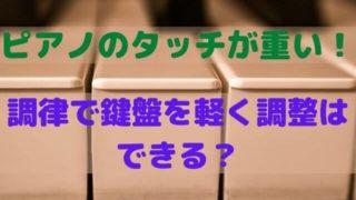 ピアノのタッチが重い!調律で鍵盤を軽く調整はできる?