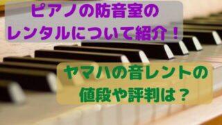 ピアノの防音室のレンタルについて紹介!ヤマハの音レントの値段や評判は?
